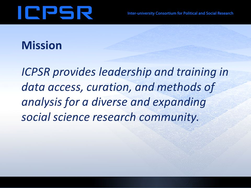 Mission ICPSR provides leadership and training in data access, curation, and methods of analysis for a diverse and expanding social science research community.