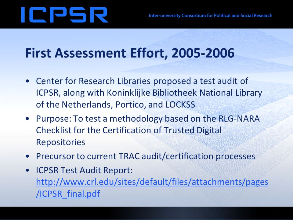 First Assessment Effort, 2005-2006 Center for Research Libraries proposed a test audit of ICPSR, along with Koninklijke Bibliotheek National Library of the Netherlands, Portico, and LOCKSS Purpose: To test a methodology based on the RLG-NARA Checklist for the Certification of Trusted Digital Repositories Precursor to current TRAC audit/certification processes ICPSR Test Audit Report: http://www.crl.edu/sites/default/files/attachments/pages /ICPSR_final.pdf http://www.crl.edu/sites/default/files/attachments/pages /ICPSR_final.pdf