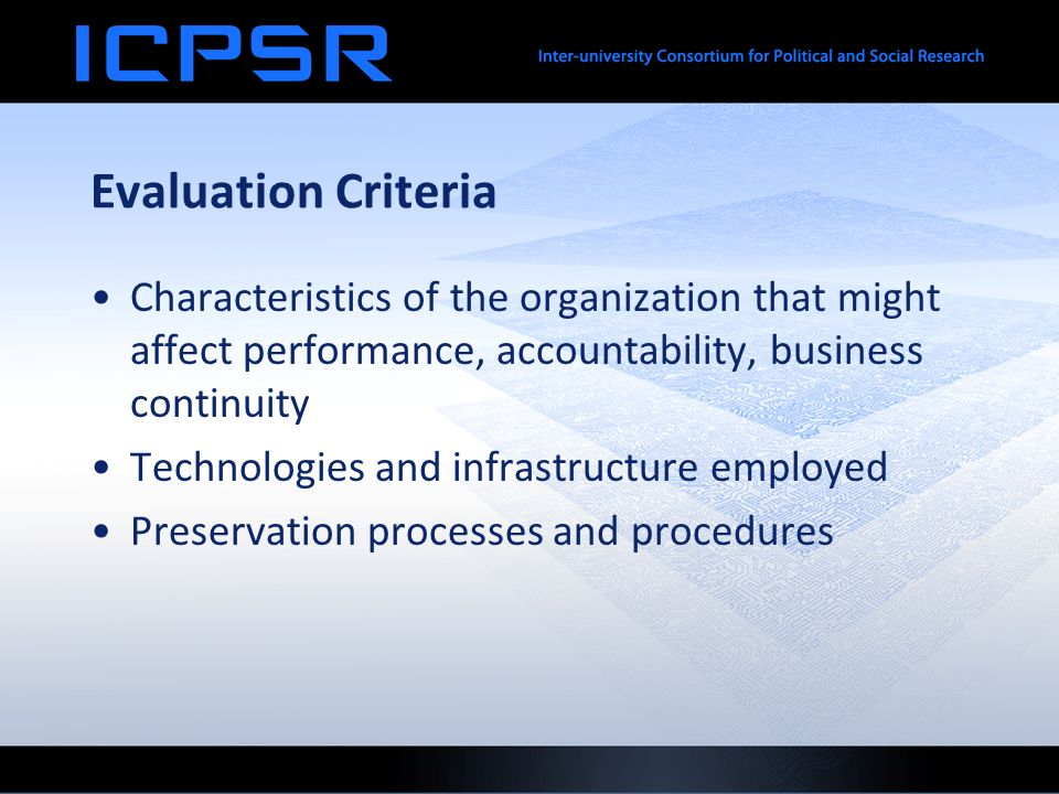 Evaluation Criteria Characteristics of the organization that might affect performance, accountability, business continuity Technologies and infrastructure employed Preservation processes and procedures