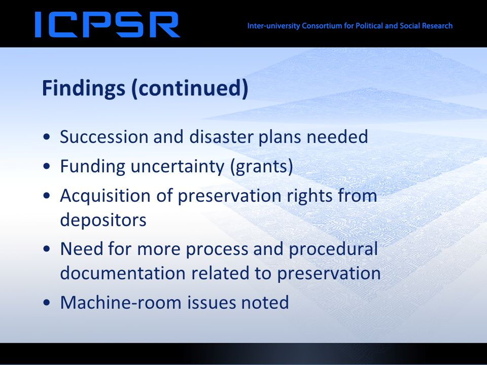 Findings (continued) Succession and disaster plans needed Funding uncertainty (grants) Acquisition of preservation rights from depositors Need for more process and procedural documentation related to preservation Machine-room issues noted