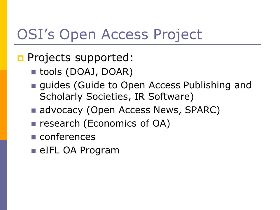 OSIs Open Access Project Projects supported: tools (DOAJ, DOAR) guides (Guide to Open Access Publishing and Scholarly Societies, IR Software) advocacy (Open Access News, SPARC) research (Economics of OA) conferences eIFL OA Program