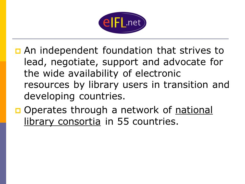 An independent foundation that strives to lead, negotiate, support and advocate for the wide availability of electronic resources by library users in transition and developing countries.