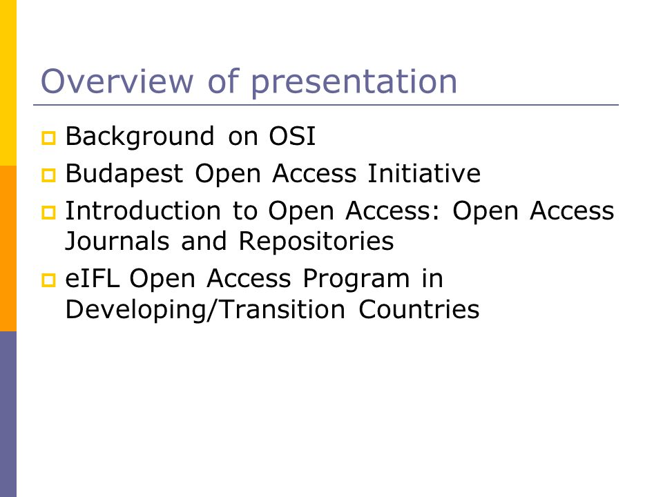 Overview of presentation Background on OSI Budapest Open Access Initiative Introduction to Open Access: Open Access Journals and Repositories eIFL Open Access Program in Developing/Transition Countries
