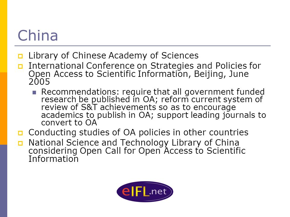 China Library of Chinese Academy of Sciences International Conference on Strategies and Policies for Open Access to Scientific Information, Beijing, June 2005 Recommendations: require that all government funded research be published in OA; reform current system of review of S&T achievements so as to encourage academics to publish in OA; support leading journals to convert to OA Conducting studies of OA policies in other countries National Science and Technology Library of China considering Open Call for Open Access to Scientific Information
