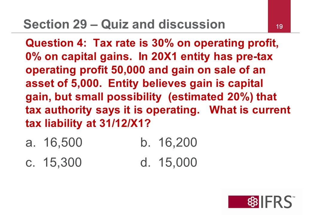 19 Section 29 – Quiz and discussion Question 4: Tax rate is 30% on operating profit, 0% on capital gains.