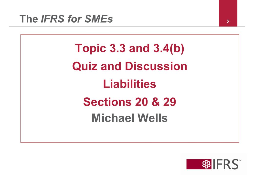 2 The IFRS for SMEs Topic 3.3 and 3.4(b) Quiz and Discussion Liabilities Sections 20 & 29 Michael Wells