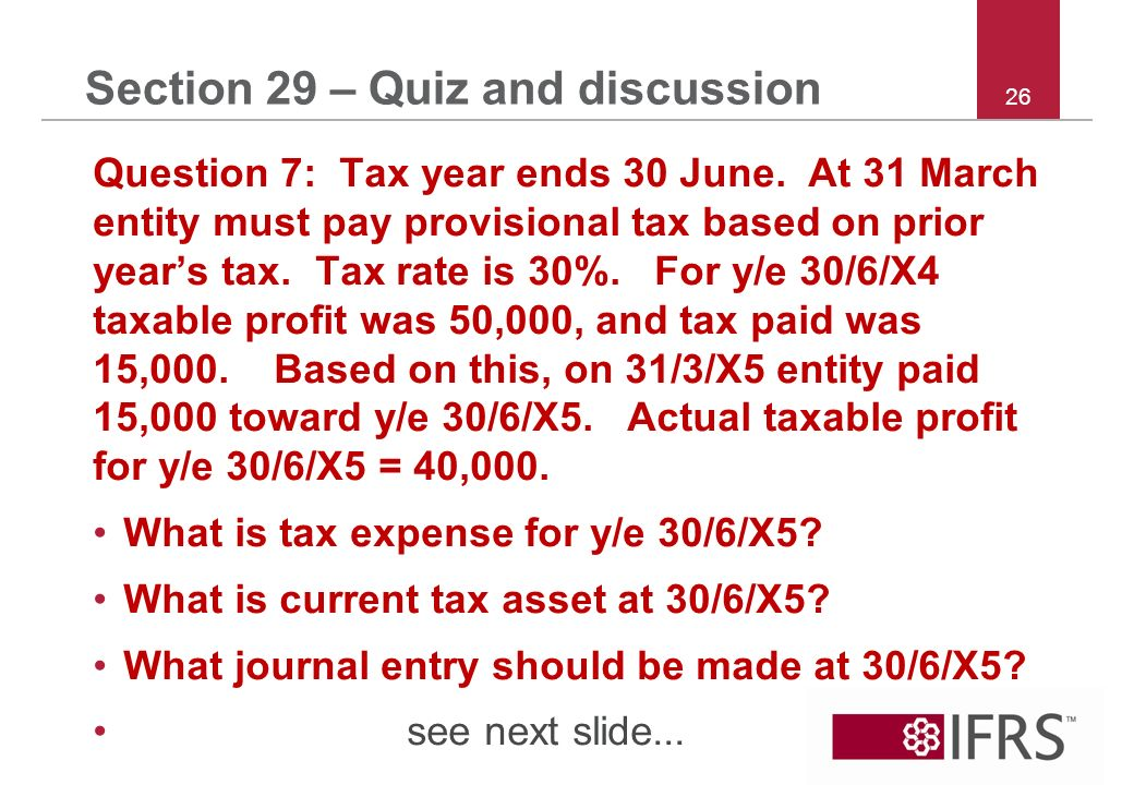 26 Section 29 – Quiz and discussion Question 7: Tax year ends 30 June.