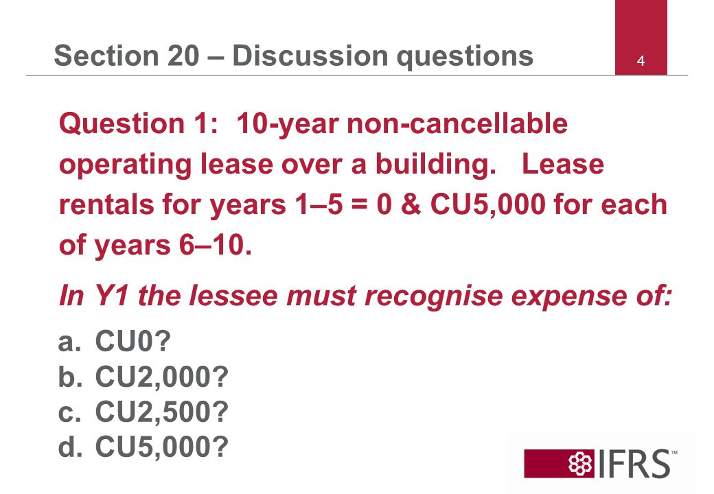 4 Section 20 – Discussion questions Question 1: 10-year non cancellable operating lease over a building. Lease rentals for years 1–5 = 0 & CU5,000 for