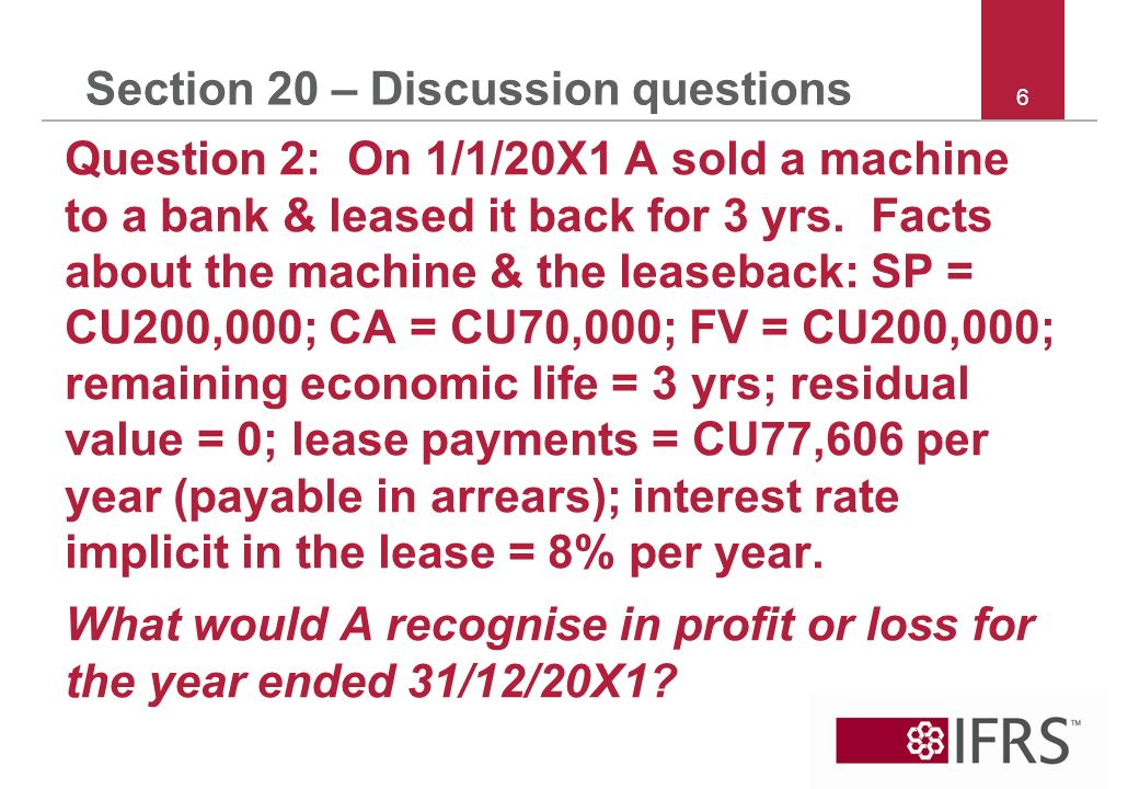 6 Section 20 – Discussion questions Question 2: On 1/1/20X1 A sold a machine to a bank & leased it back for 3 yrs.