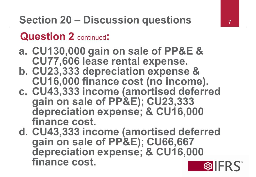 7 Section 20 – Discussion questions Question 2 continued : a.CU130,000 gain on sale of PP&E & CU77,606 lease rental expense.