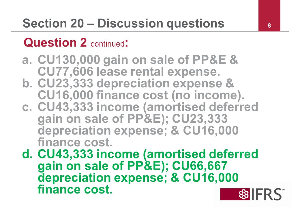 8 Section 20 – Discussion questions Question 2 continued : a.CU130,000 gain on sale of PP&E & CU77,606 lease rental expense.