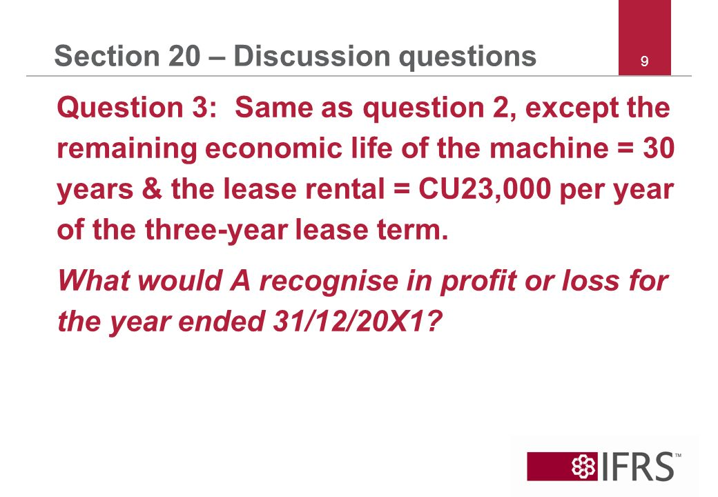 9 Section 20 – Discussion questions Question 3: Same as question 2, except the remaining economic life of the machine = 30 years & the lease rental = CU23,000 per year of the three year lease term.