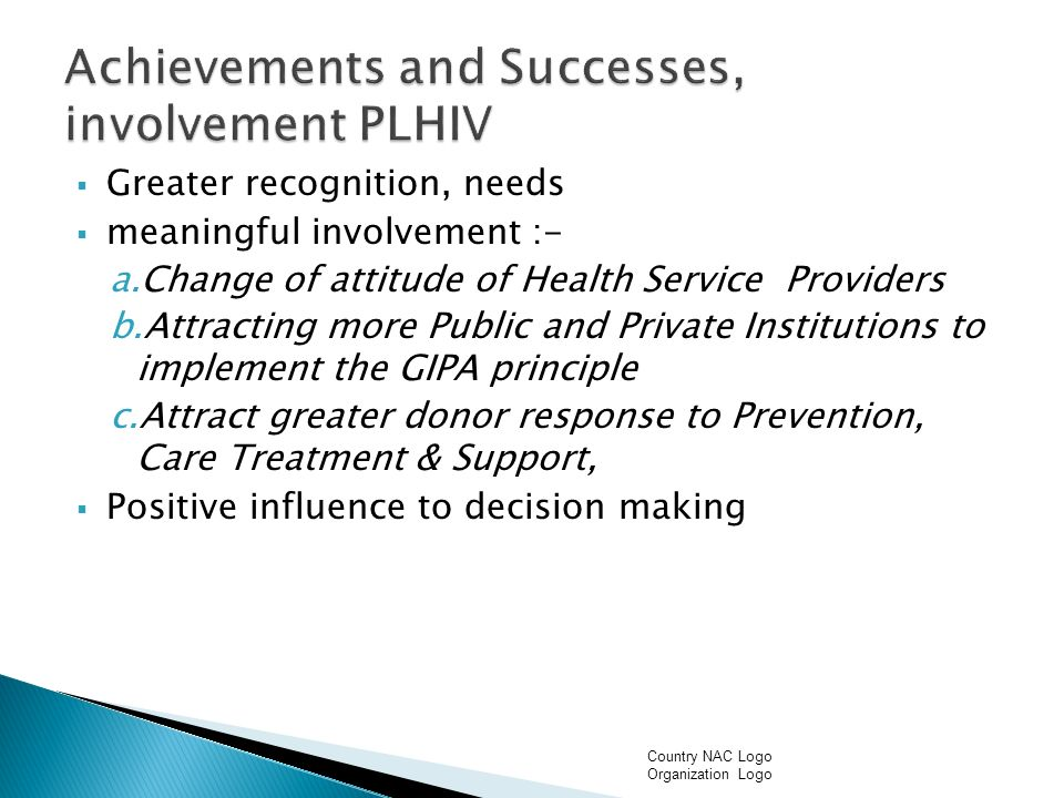 Greater recognition, needs meaningful involvement :- a.Change of attitude of Health Service Providers b.Attracting more Public and Private Institutions to implement the GIPA principle c.Attract greater donor response to Prevention, Care Treatment & Support, Positive influence to decision making Country NAC Logo Organization Logo