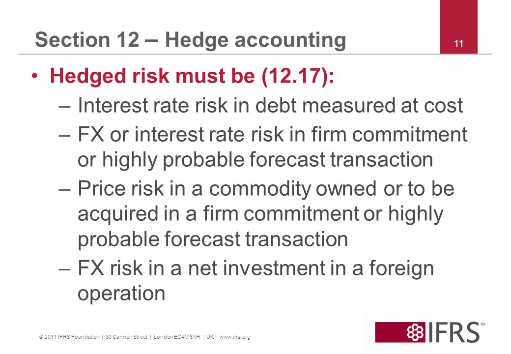 © 2011 IFRS Foundation | 30 Cannon Street | London EC4M 6XH | UK | www.ifrs.org 11 Section 12 – Hedge accounting Hedged risk must be (12.17): –Interest rate risk in debt measured at cost –FX or interest rate risk in firm commitment or highly probable forecast transaction –Price risk in a commodity owned or to be acquired in a firm commitment or highly probable forecast transaction –FX risk in a net investment in a foreign operation