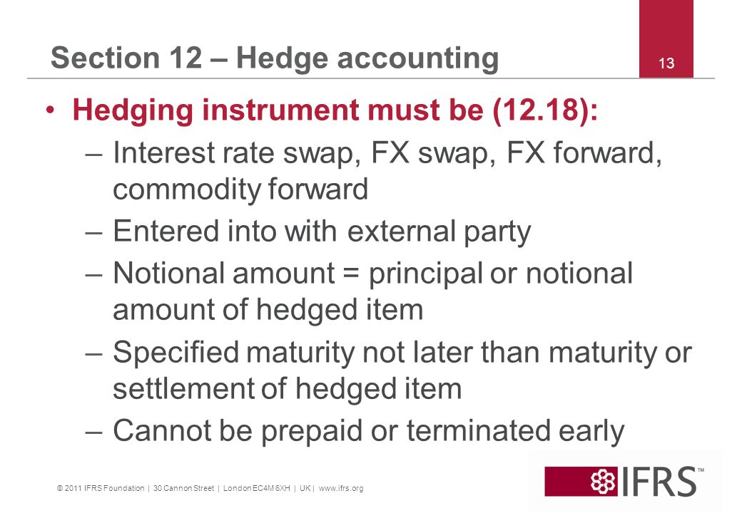 © 2011 IFRS Foundation | 30 Cannon Street | London EC4M 6XH | UK | www.ifrs.org 13 Section 12 – Hedge accounting Hedging instrument must be (12.18): –Interest rate swap, FX swap, FX forward, commodity forward –Entered into with external party –Notional amount = principal or notional amount of hedged item –Specified maturity not later than maturity or settlement of hedged item –Cannot be prepaid or terminated early