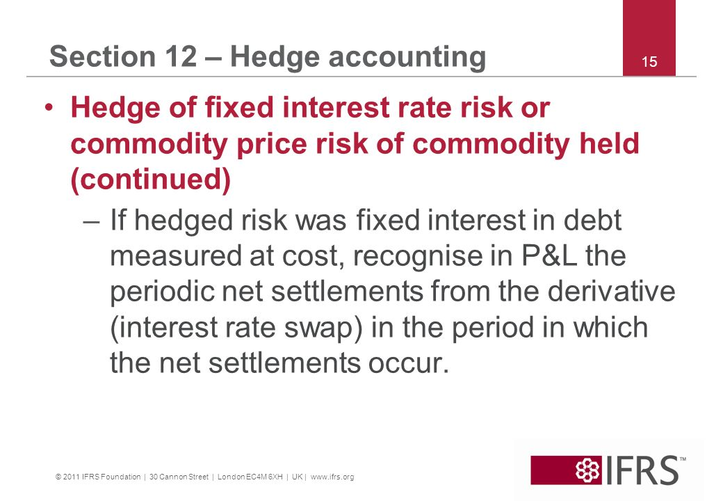 © 2011 IFRS Foundation | 30 Cannon Street | London EC4M 6XH | UK | www.ifrs.org 15 Section 12 – Hedge accounting Hedge of fixed interest rate risk or commodity price risk of commodity held (continued) –If hedged risk was fixed interest in debt measured at cost, recognise in P&L the periodic net settlements from the derivative (interest rate swap) in the period in which the net settlements occur.