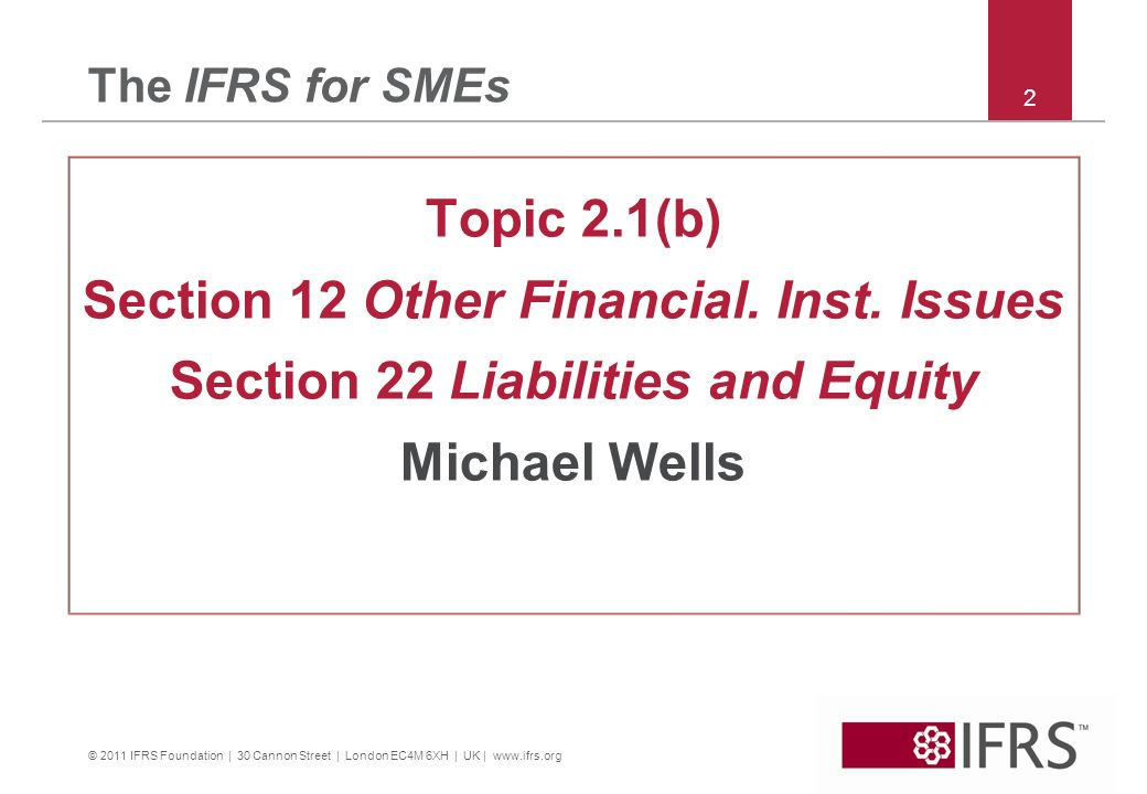 © 2011 IFRS Foundation | 30 Cannon Street | London EC4M 6XH | UK | www.ifrs.org 2 The IFRS for SMEs Topic 2.1(b) Section 12 Other Financial.