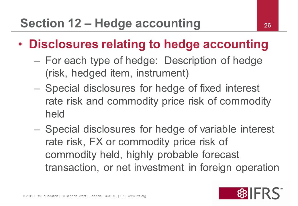 © 2011 IFRS Foundation | 30 Cannon Street | London EC4M 6XH | UK | www.ifrs.org 26 Section 12 – Hedge accounting Disclosures relating to hedge accounting –For each type of hedge: Description of hedge (risk, hedged item, instrument) –Special disclosures for hedge of fixed interest rate risk and commodity price risk of commodity held –Special disclosures for hedge of variable interest rate risk, FX or commodity price risk of commodity held, highly probable forecast transaction, or net investment in foreign operation