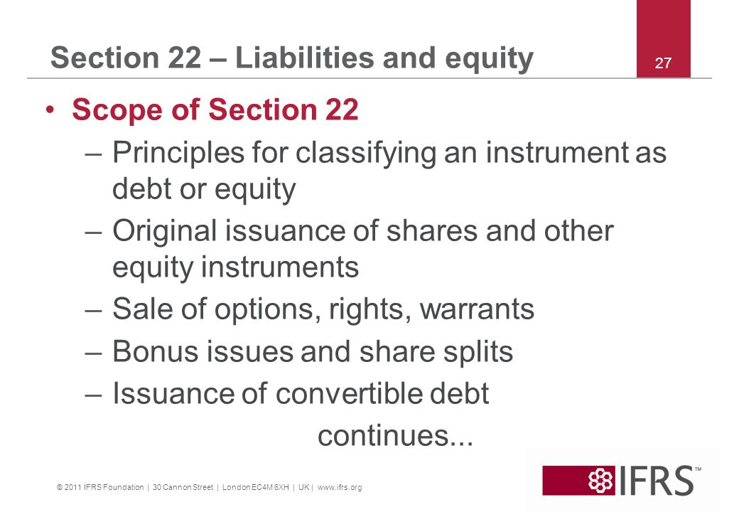 © 2011 IFRS Foundation | 30 Cannon Street | London EC4M 6XH | UK | www.ifrs.org 27 Section 22 – Liabilities and equity Scope of Section 22 –Principles for classifying an instrument as debt or equity –Original issuance of shares and other equity instruments –Sale of options, rights, warrants –Bonus issues and share splits –Issuance of convertible debt continues...