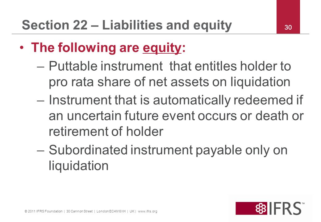 © 2011 IFRS Foundation | 30 Cannon Street | London EC4M 6XH | UK | www.ifrs.org 30 Section 22 – Liabilities and equity The following are equity: –Puttable instrument that entitles holder to pro rata share of net assets on liquidation –Instrument that is automatically redeemed if an uncertain future event occurs or death or retirement of holder –Subordinated instrument payable only on liquidation
