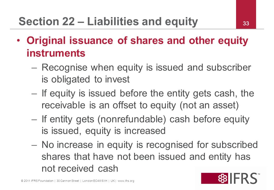 © 2011 IFRS Foundation | 30 Cannon Street | London EC4M 6XH | UK | www.ifrs.org 33 Section 22 – Liabilities and equity Original issuance of shares and other equity instruments –Recognise when equity is issued and subscriber is obligated to invest –If equity is issued before the entity gets cash, the receivable is an offset to equity (not an asset) –If entity gets (nonrefundable) cash before equity is issued, equity is increased –No increase in equity is recognised for subscribed shares that have not been issued and entity has not received cash