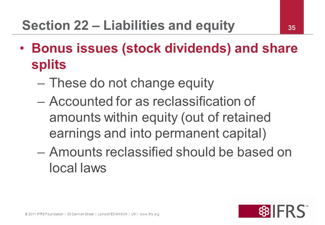 © 2011 IFRS Foundation | 30 Cannon Street | London EC4M 6XH | UK | www.ifrs.org 35 Section 22 – Liabilities and equity Bonus issues (stock dividends) and share splits –These do not change equity –Accounted for as reclassification of amounts within equity (out of retained earnings and into permanent capital) –Amounts reclassified should be based on local laws
