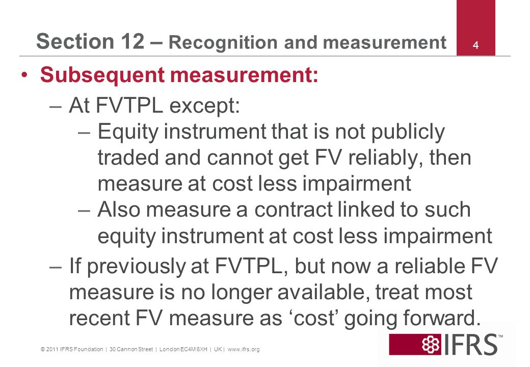 © 2011 IFRS Foundation | 30 Cannon Street | London EC4M 6XH | UK | www.ifrs.org 4 Section 12 – Recognition and measurement Subsequent measurement: –At FVTPL except: –Equity instrument that is not publicly traded and cannot get FV reliably, then measure at cost less impairment –Also measure a contract linked to such equity instrument at cost less impairment –If previously at FVTPL, but now a reliable FV measure is no longer available, treat most recent FV measure as cost going forward.