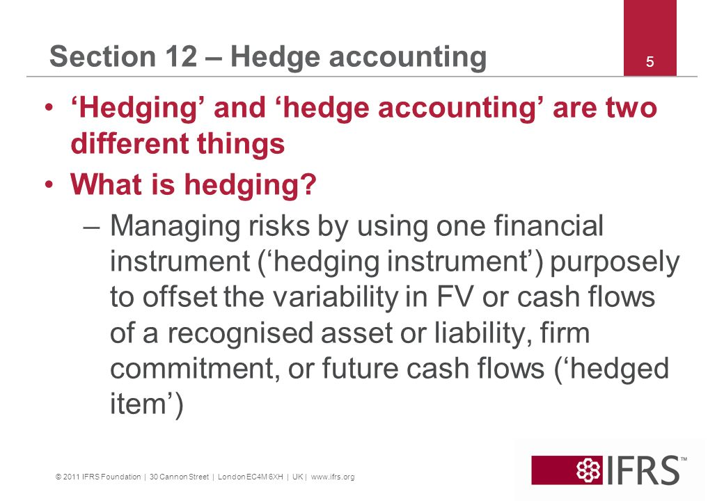 © 2011 IFRS Foundation | 30 Cannon Street | London EC4M 6XH | UK | www.ifrs.org 5 Section 12 – Hedge accounting Hedging and hedge accounting are two different things What is hedging.