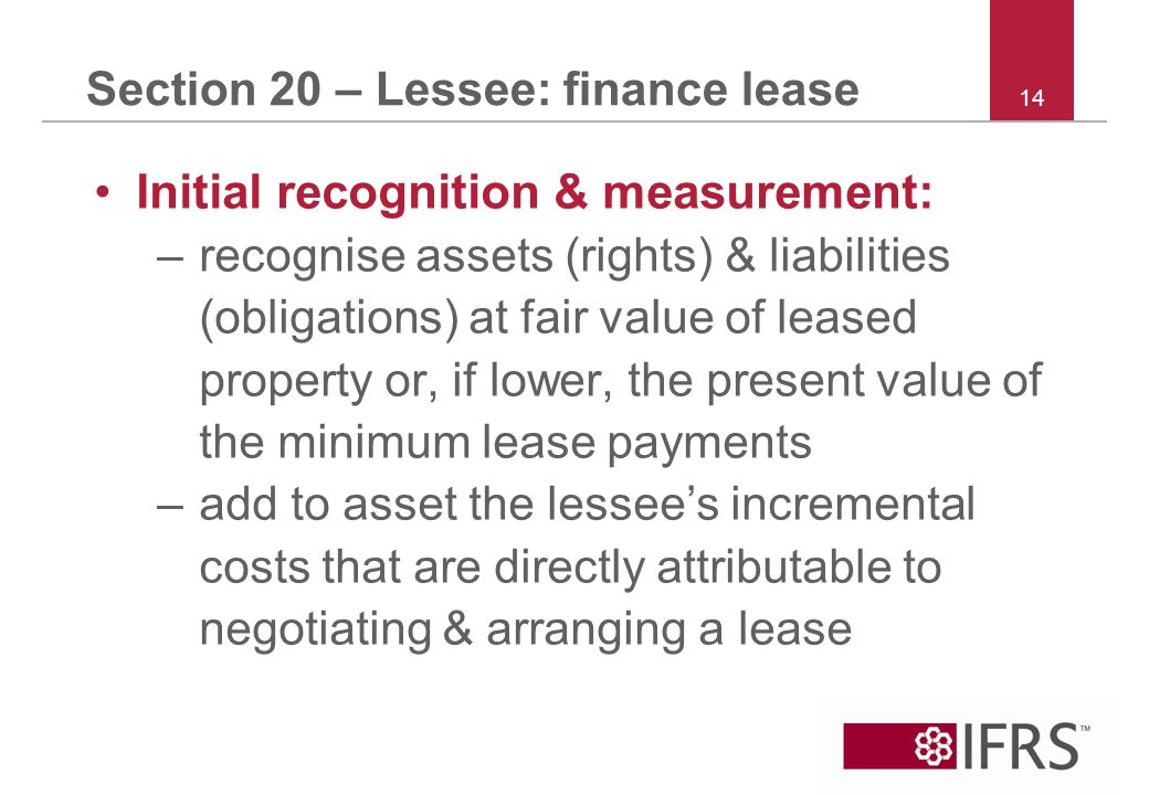 14 Section 20 – Lessee: finance lease Initial recognition & measurement: –recognise assets (rights) & liabilities (obligations) at fair value of leased property or, if lower, the present value of the minimum lease payments –add to asset the lessees incremental costs that are directly attributable to negotiating & arranging a lease