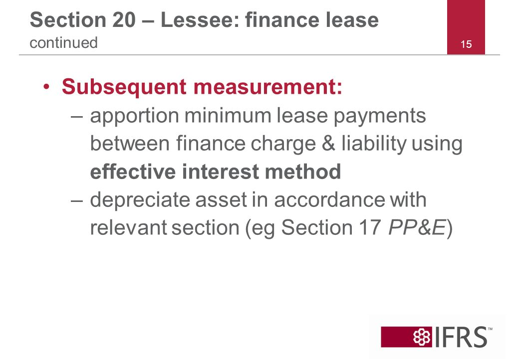 15 Section 20 – Lessee: finance lease continued Subsequent measurement: –apportion minimum lease payments between finance charge & liability using effective interest method –depreciate asset in accordance with relevant section (eg Section 17 PP&E)