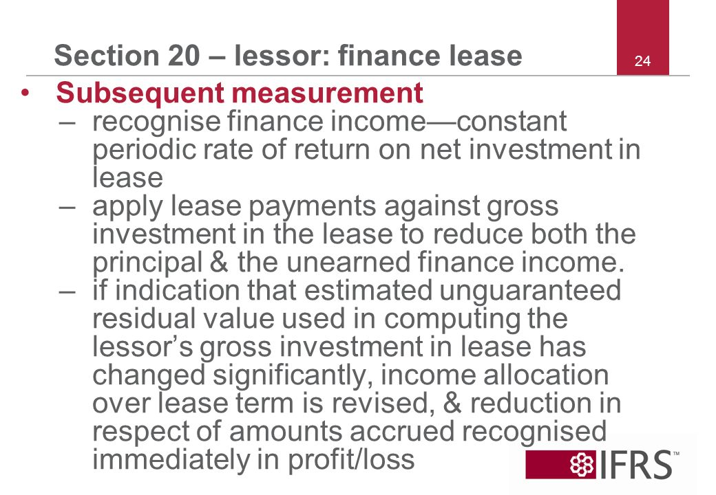 24 Section 20 – lessor: finance lease Subsequent measurement –recognise finance incomeconstant periodic rate of return on net investment in lease –apply lease payments against gross investment in the lease to reduce both the principal & the unearned finance income.