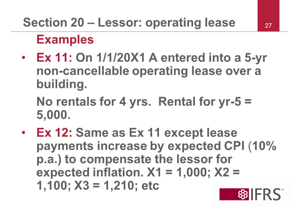Section 20 – Lessor: operating lease Examples Ex 11: On 1/1/20X1 A entered into a 5-yr non cancellable operating lease over a building.