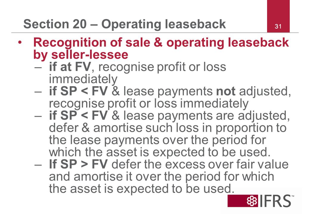 31 Section 20 – Operating leaseback Recognition of sale & operating leaseback by seller-lessee –if at FV, recognise profit or loss immediately –if SP < FV & lease payments not adjusted, recognise profit or loss immediately –if SP < FV & lease payments are adjusted, defer & amortise such loss in proportion to the lease payments over the period for which the asset is expected to be used.