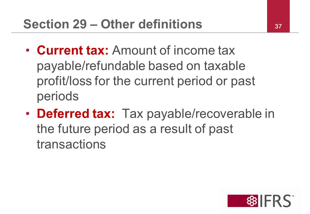37 Section 29 – Other definitions Current tax: Amount of income tax payable/refundable based on taxable profit/loss for the current period or past periods Deferred tax: Tax payable/recoverable in the future period as a result of past transactions