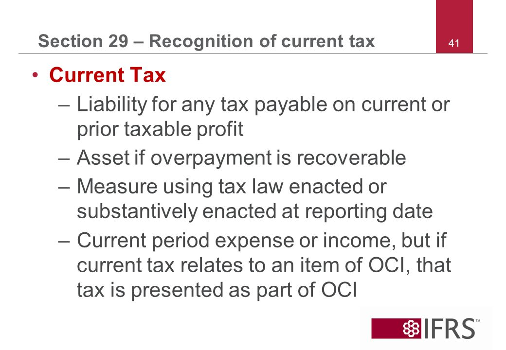 41 Section 29 – Recognition of current tax Current Tax –Liability for any tax payable on current or prior taxable profit –Asset if overpayment is recoverable –Measure using tax law enacted or substantively enacted at reporting date –Current period expense or income, but if current tax relates to an item of OCI, that tax is presented as part of OCI