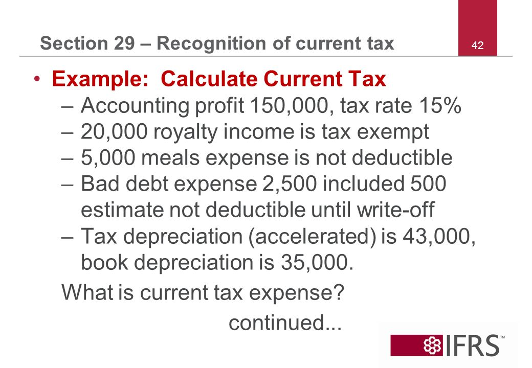 42 Section 29 – Recognition of current tax Example: Calculate Current Tax –Accounting profit 150,000, tax rate 15% –20,000 royalty income is tax exempt –5,000 meals expense is not deductible –Bad debt expense 2,500 included 500 estimate not deductible until write-off –Tax depreciation (accelerated) is 43,000, book depreciation is 35,000.