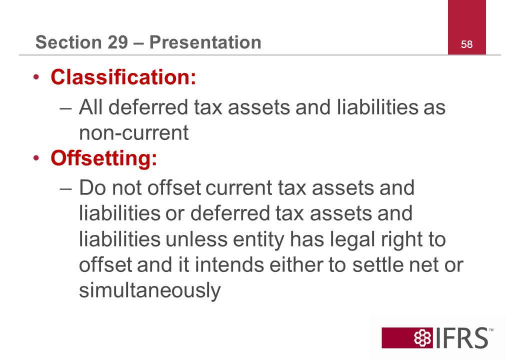 58 Section 29 – Presentation Classification: –All deferred tax assets and liabilities as non-current Offsetting: –Do not offset current tax assets and liabilities or deferred tax assets and liabilities unless entity has legal right to offset and it intends either to settle net or simultaneously