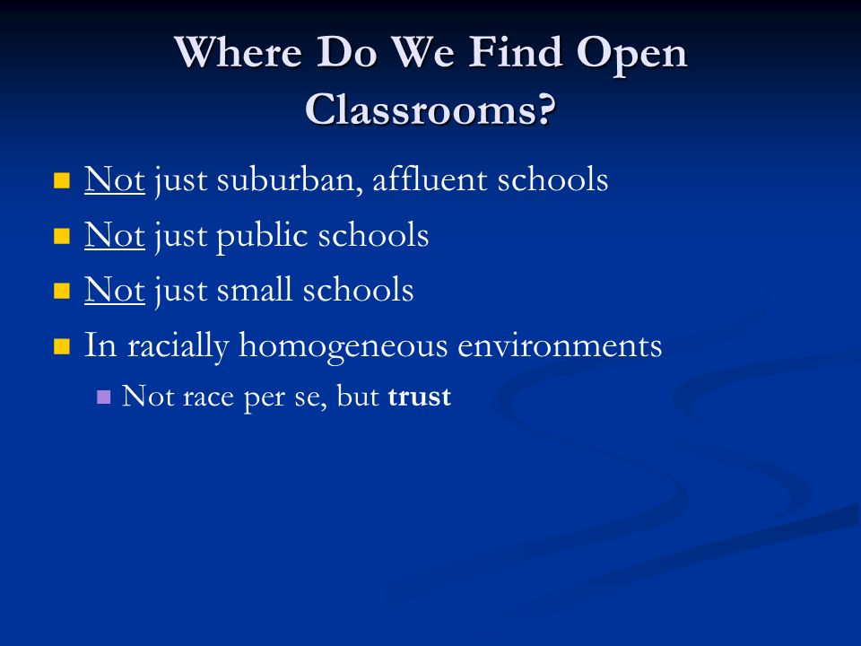 Where Do We Find Open Classrooms? Not just suburban, affluent schools Not just public schools Not just small schools In racially homogeneous environme