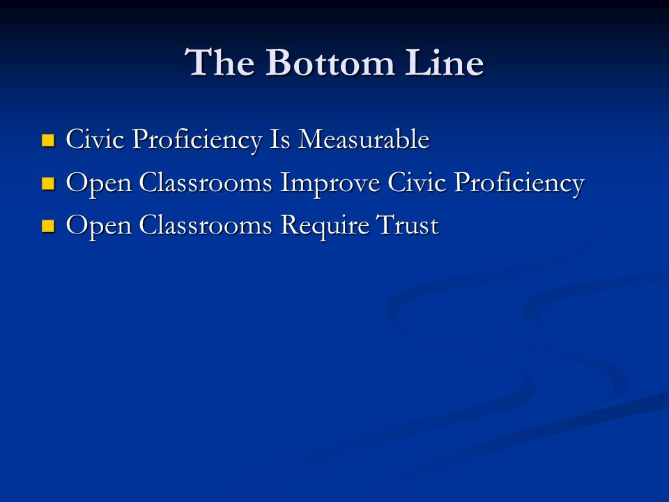 The Bottom Line Civic Proficiency Is Measurable Civic Proficiency Is Measurable Open Classrooms Improve Civic Proficiency Open Classrooms Improve Civi
