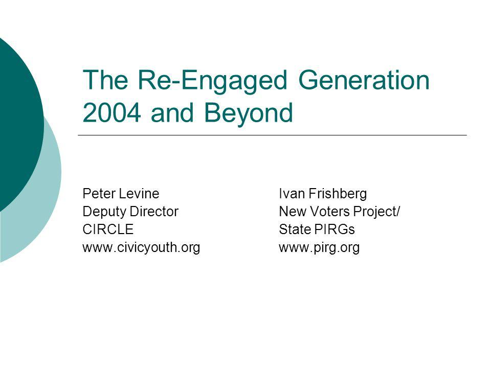 The Re-Engaged Generation 2004 and Beyond Peter LevineIvan Frishberg Deputy DirectorNew Voters Project/ CIRCLEState PIRGs www.civicyouth.orgwww.pirg.o