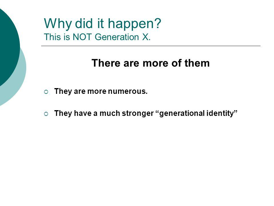 Why did it happen? This is NOT Generation X. There are more of them They are more numerous. They have a much stronger generational identity