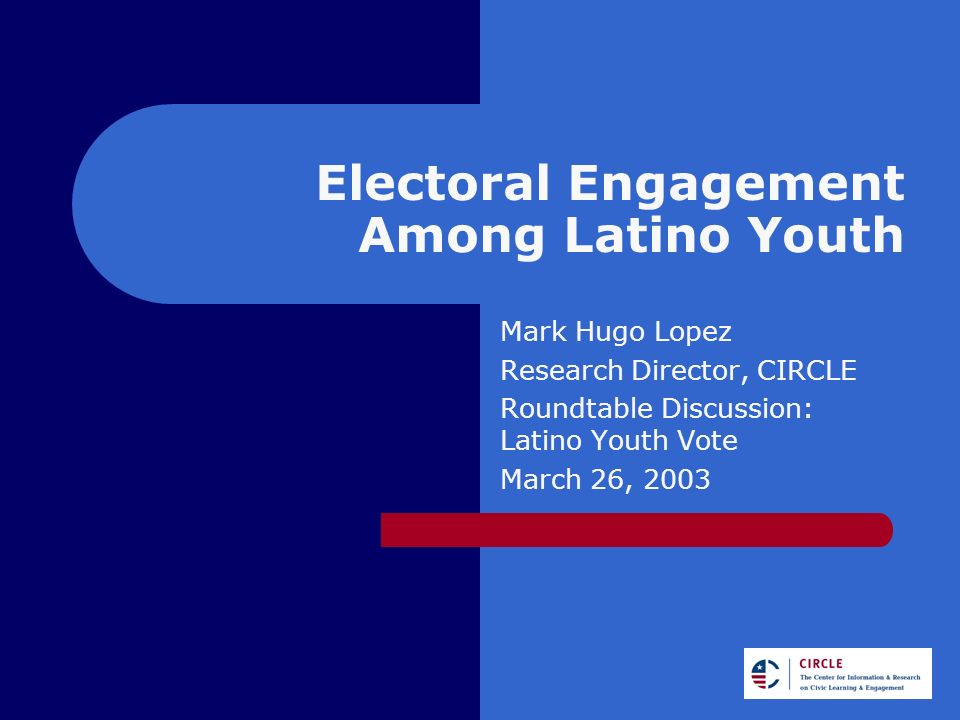 Electoral Engagement Among Latino Youth Mark Hugo Lopez Research Director, CIRCLE Roundtable Discussion: Latino Youth Vote March 26, 2003