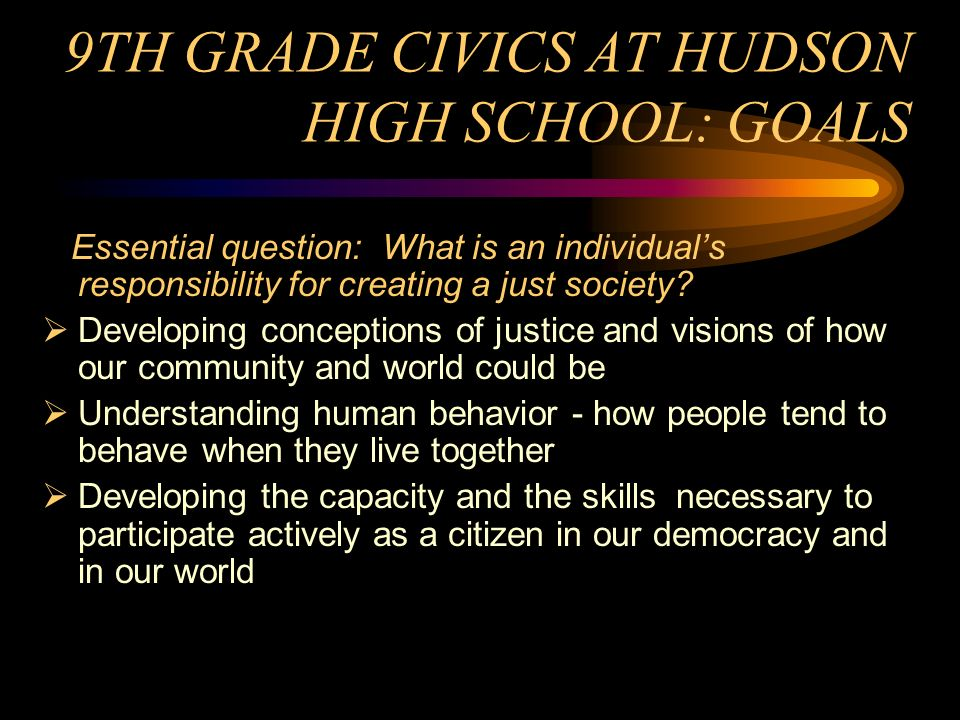 TEACHING CIVICS AT HUDSON HIGH SCHOOL 9th grade core English-Social Studies course in Civics Service-learning integrated throughout the curriculum Modeling democratic decision-making Leadership development training Assessment based on post-high school voting and volunteerism