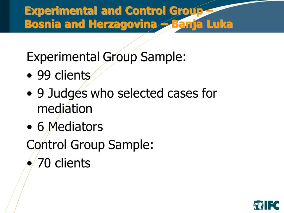 Experimental and Control Group – Bosnia and Herzagovina – Banja Luka Experimental Group Sample: 99 clients 9 Judges who selected cases for mediation 6 Mediators Control Group Sample: 70 clients