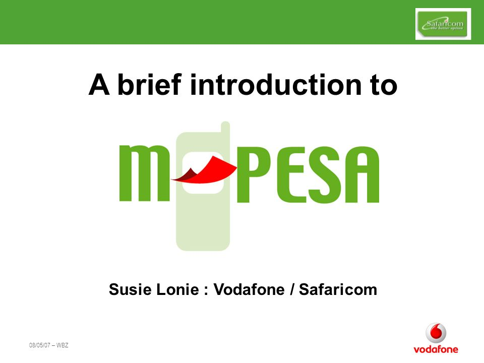 08/05/07 – WBZ Empowering the Unbanked M-PESA was designed to provide Financial Services for the many Kenyans without access to conventional banking Business based upon high volumes of low value transactions Originally a DFID co-funded pilot to make Finance more accessible