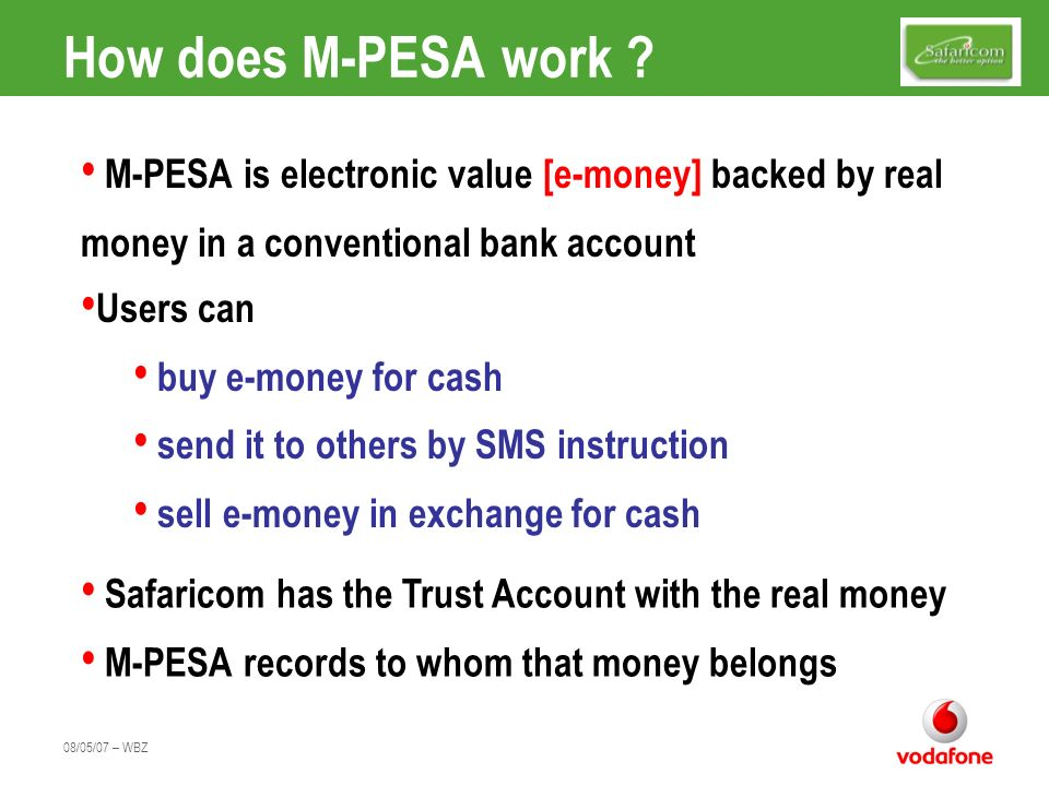 08/05/07 – WBZ How does M-PESA work ? M-PESA is electronic value [e-money] backed by real money in a conventional bank account Users can buy e-money f