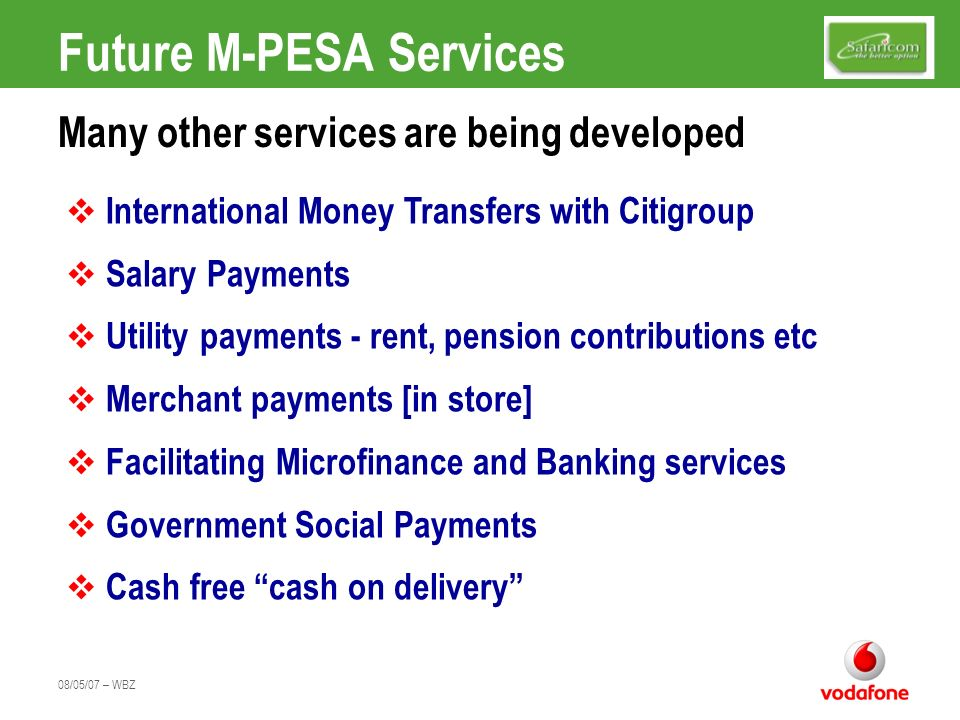 08/05/07 – WBZ Future M-PESA Services Many other services are being developed International Money Transfers with Citigroup Salary Payments Utility pay
