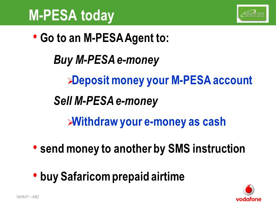 08/05/07 – WBZ Future M-PESA Services Many other services are being developed International Money Transfers with Citigroup Salary Payments Utility payments - rent, pension contributions etc Merchant payments [in store] Facilitating Microfinance and Banking services Government Social Payments Cash free cash on delivery
