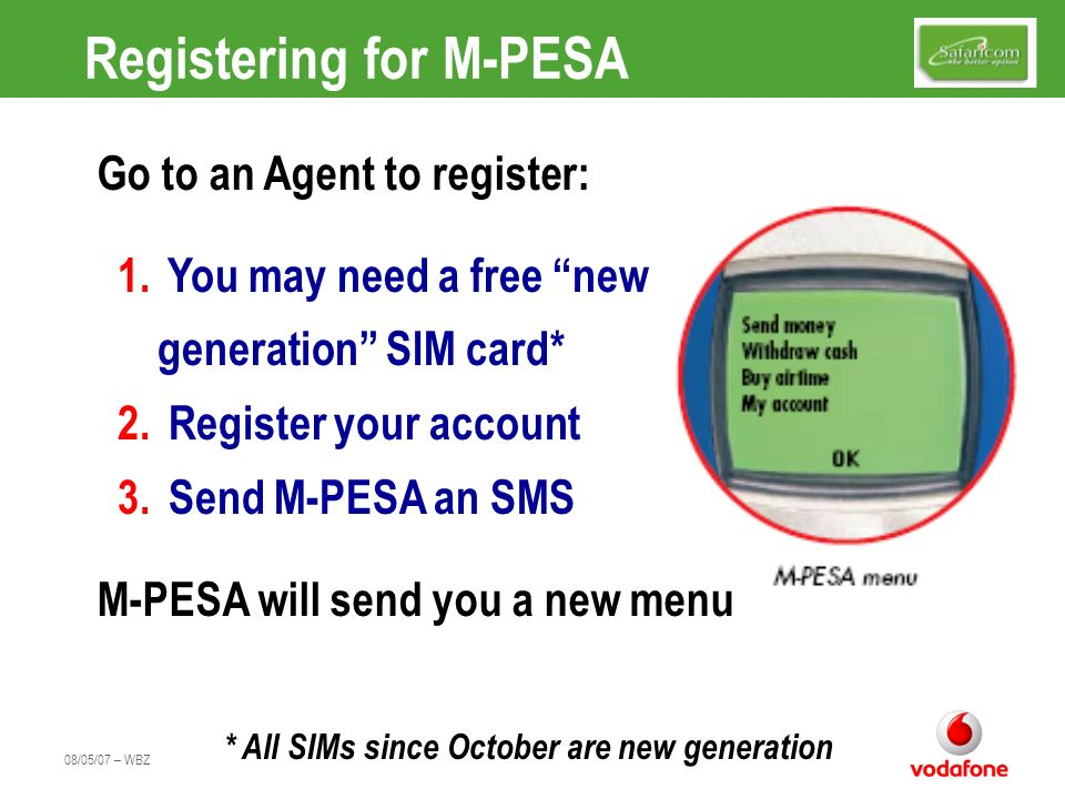 08/05/07 – WBZ Registering for M-PESA 1. You may need a free new. generation SIM card* 2. Register your account 3. Send M-PESA an SMS Go to an Agent t