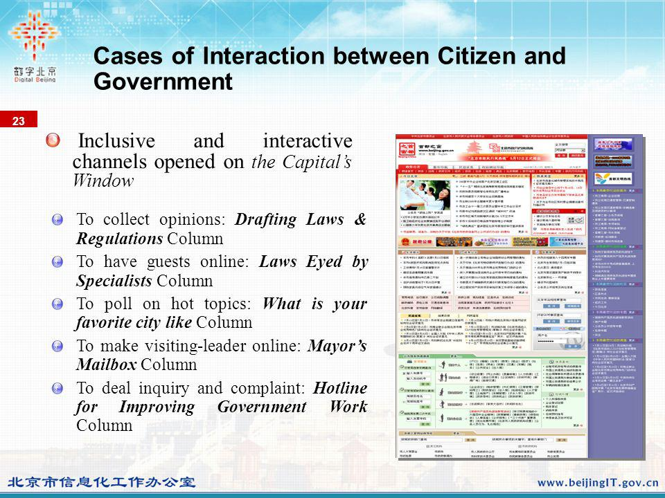 To collect opinions: Drafting Laws & Regulations Column To have guests online: Laws Eyed by Specialists Column To poll on hot topics: What is your favorite city like Column To make visiting-leader online: Mayors Mailbox Column To deal inquiry and complaint: Hotline for Improving Government Work Column Inclusive and interactive channels opened on the Capitals Window 23 Cases of Interaction between Citizen and Government